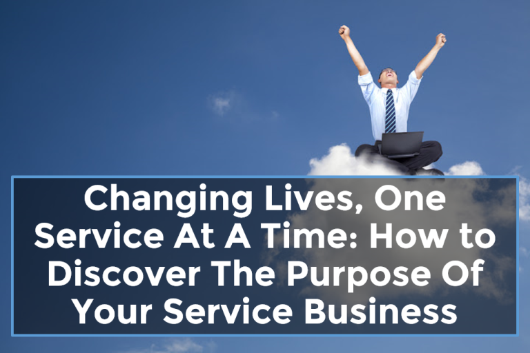 Changing Lives, One Service At A Time: How to Discover The Purpose Of Your Service Business
