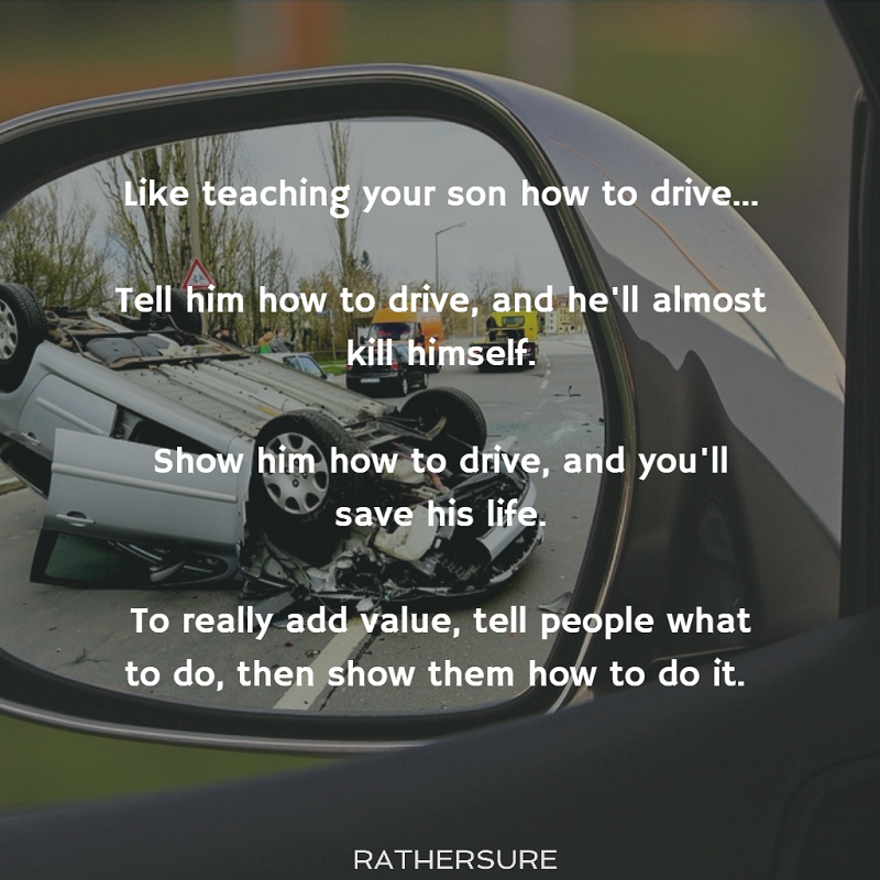 Like teaching your son how to drive...  Tell him how to drive, and he'll almost kill himself.  Show him how to drive, and you'll save his life.  To really add value, tell people what to do, then show them how to do it.