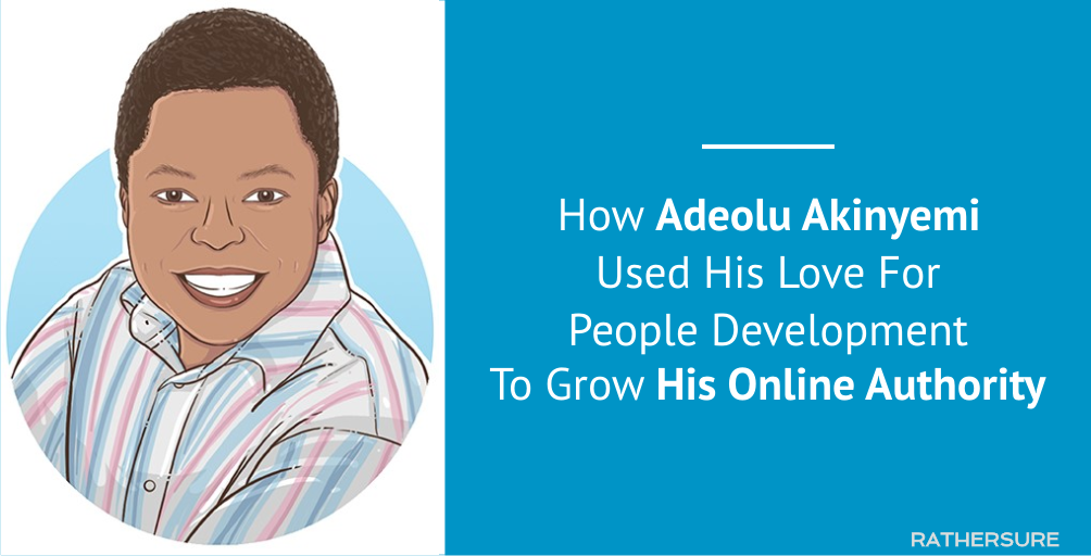 How Adeolu Akinyemi Used His Love For People Development To Grow His Online Authority [Case Study]