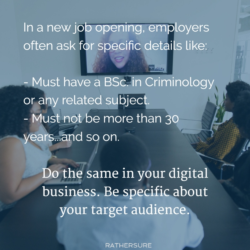 In a new job opening, employers often ask for specific details like:  - Must have a BSc. in Criminology or any related subject. - Must not be more than 30 years...and so on. Do the same in your digital business. Be specific about your target audience. (How Pamela Wilson Built A Digital Business From Her Design Skills)