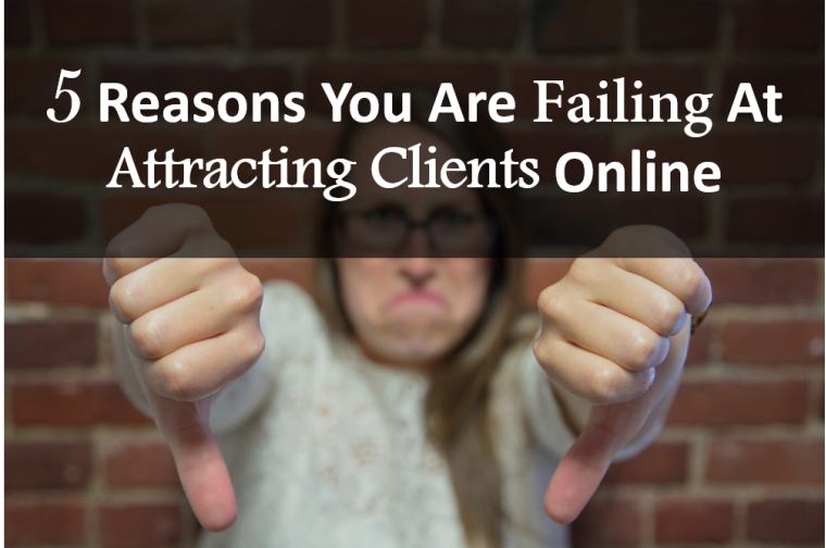 5 Reasons You Are Failing At Attracting Clients Online