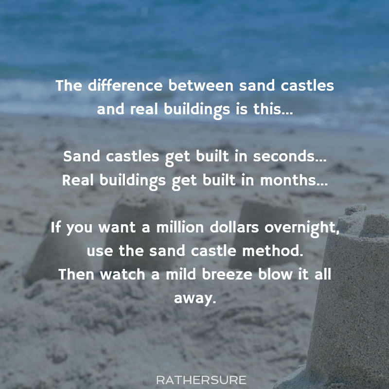 The difference between sand castles and real buildings is this...    Sand castles get built in seconds...  Real buildings get built in months......        If you want a million dollars overnight, use the sand castle method. Then watch a mild breeze blow it all away.