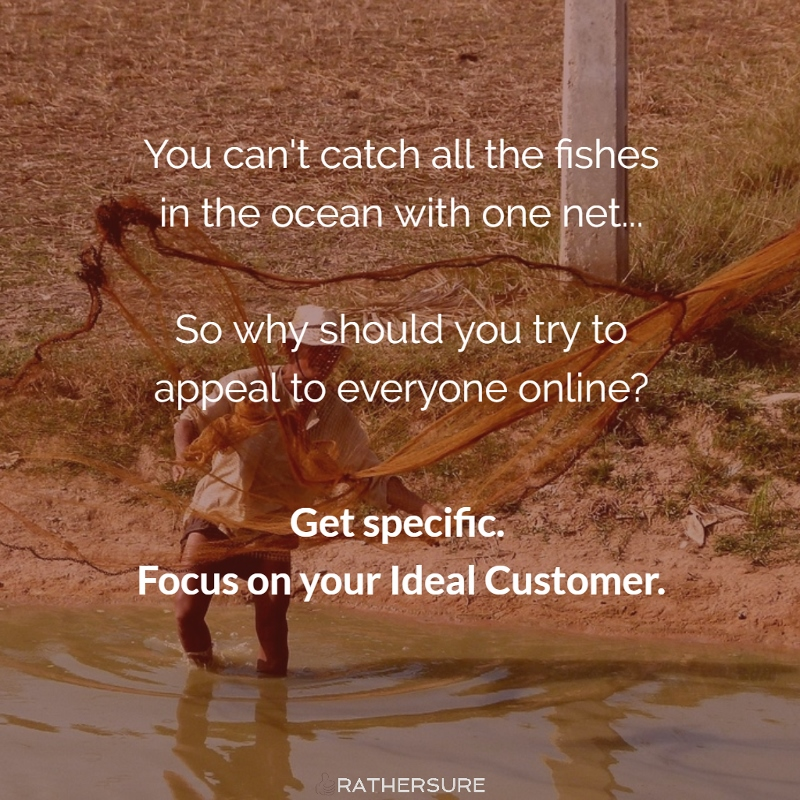You can't catch all the fishes in the ocean with one net... So why should you try to appeal to everyone online? Get specific. Focus on your Ideal Customer.